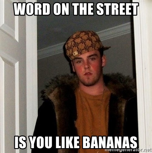 Scumbag Steve - Word on the street  Is you like bananas