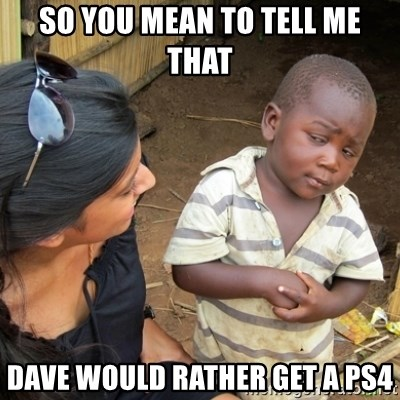 Skeptical 3rd World Kid - So you mean to tell me that Dave would rather get a PS4