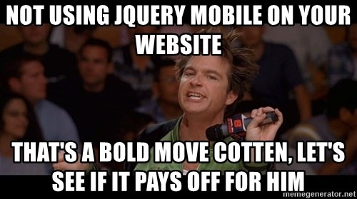 Bold Move Cotton - Not using jQuery Mobile on your website that's a bold move cotten, let's see if it pays off for him