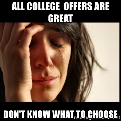 First World Problems - all college  offers are great Don't know what to choose