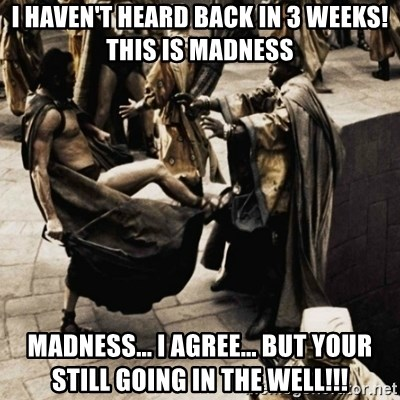 sparta kick - I haven't heard back in 3 weeks! This is madness Madness... i agree... but your still going in the well!!!