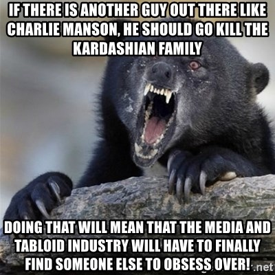Insane Confession Bear - If there is another guy out there like Charlie Manson, he should go kill the Kardashian family Doing that will mean that the media and tabloid industry will have to finally find someone else to obsess over!