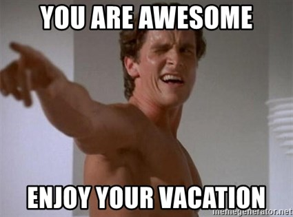 Patrick Bateman - you are awesome enjoy your vacation