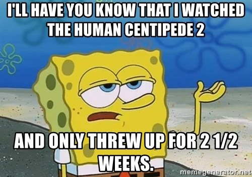 I'll have you know Spongebob - I'll have you know that I watched The Human Centipede 2 And only threw up for 2 1/2 weeks.