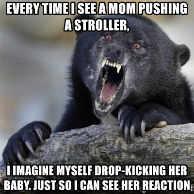 Insane Confession Bear - Every time i see a mom pushing a stroller, I imagine myself DROP-KICKING her baby. just so i can see her reaction