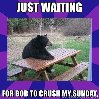 waiting bear - Just waiting for bob to crush my sunday