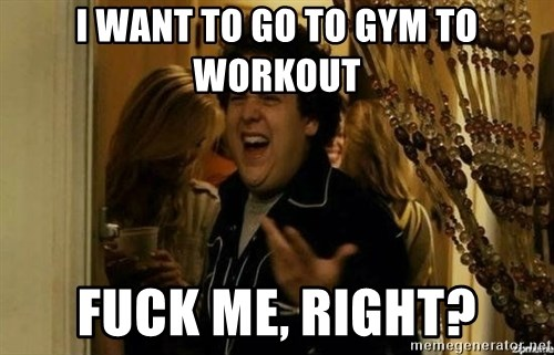Fuck me right - I want to go to gym to workout Fuck me, right?