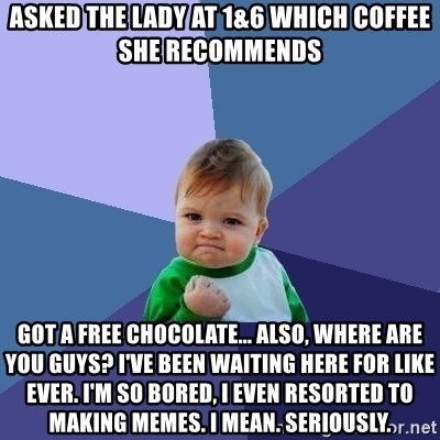 Success Kid - Asked the lady at 1&6 which coffee she recommends Got a free chocolate... also, where are you guys? I've been waiting here for like ever. I'm so bored, I even resorted to making memes. I mean. Seriously.