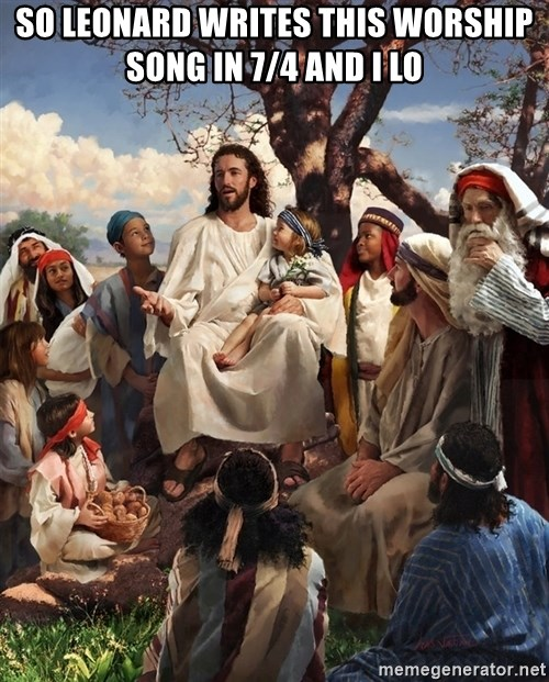 storytime jesus - So Leonard writes this worship song in 7/4 and I lo