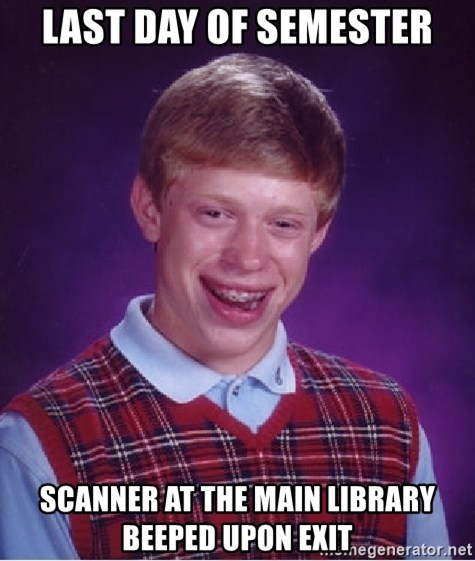 Bad Luck Brian - Last day of semester Scanner at the main library beeped upon exit