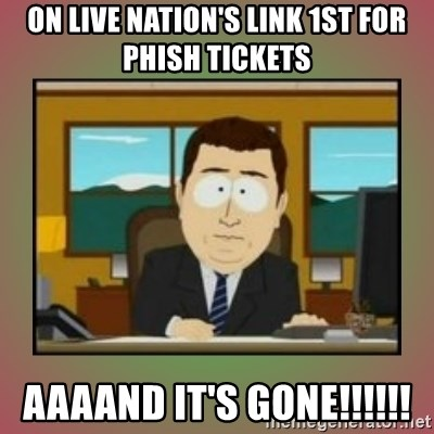 aaaand its gone - On Live nation's link 1st for phish tickets aaaand it's GONE!!!!!!