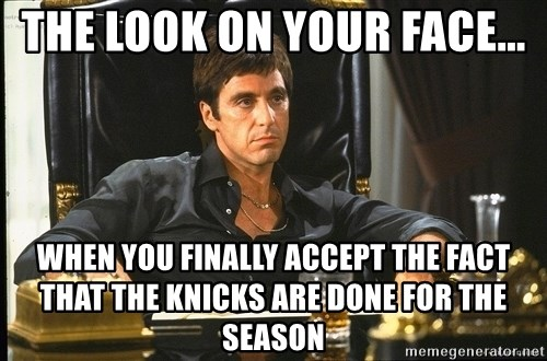 Scarface - The look on your face... When you finally accept the fact that the Knicks are done for the season