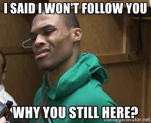 Russell Westbrook - i said i won't follow you  why you still here?