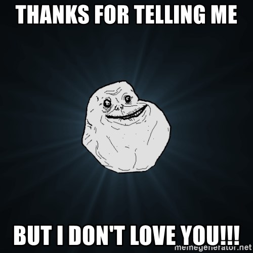 Forever Alone - thanks for telling me  but i don't love you!!!