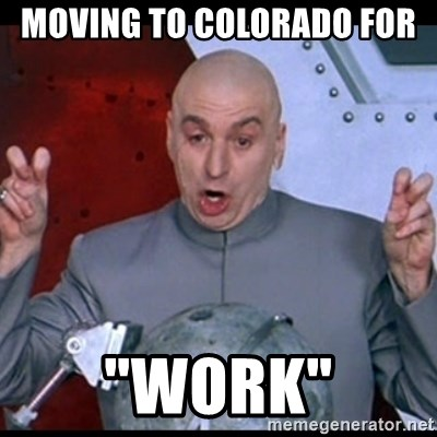 "dr. evil quote - Moving to Colorado for  ""WORK"""