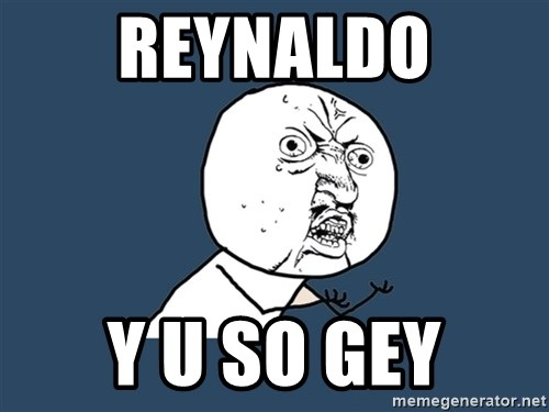 Y U No - Reynaldo y u so gey