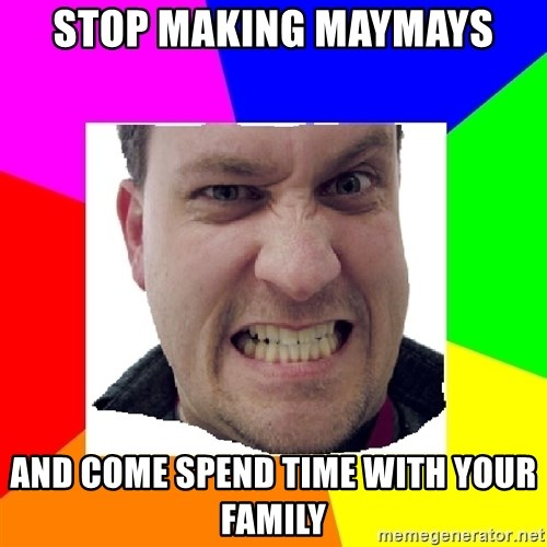 Asshole Father - STOP MAKING MAYMAYS AND COME SPEND TIME WITH YOUR FAMILY