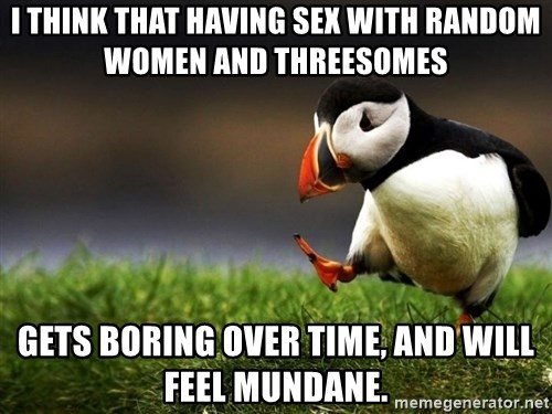 UnpopularOpinion Puffin - I think that having sex with random women and threesomes gets boring over time, and will feel mundane.