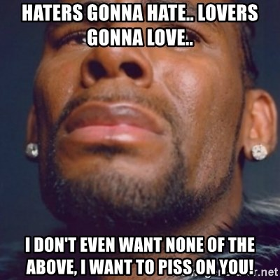 R. Kelly - Haters gonna hate.. lovers gonna love..  I don't even want none of the above, I want to piss on you!