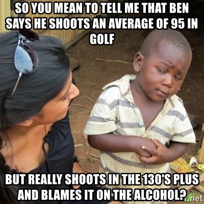 Skeptical 3rd World Kid - So you mean to tell me that Ben says he shoots an average of 95 in golf  But really shoots in the 130's plus and blames it on the alcohol?
