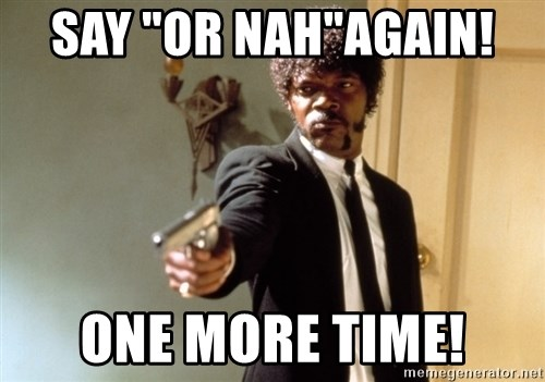"Samuel L Jackson - say ""Or Nah""again!  one more time!"