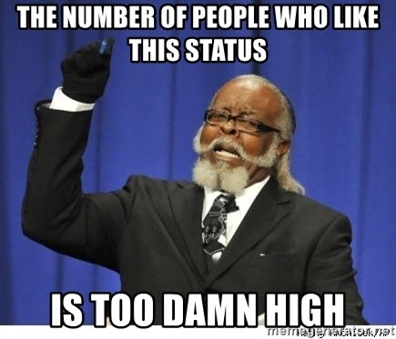 Too high - The number of people who like this status is too damn high