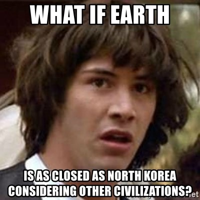 Conspiracy Keanu - WHAT IF EARTH  IS AS CLOSED AS NORTH KOREA CONSIDERING OTHER CIVILIZATIONS?