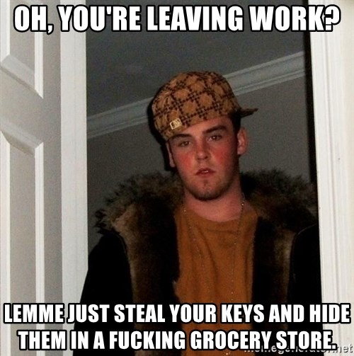 Scumbag Steve - oh, you're leaving work? lemme just steal your keys and hide them in a fucking grocery store.
