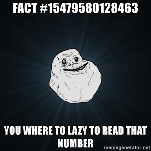Forever Alone - fact #15479580128463 you where to lazy to read that number
