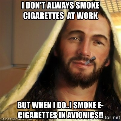 Good Guy Jesus - I DON'T ALWAYS SMOKE  CIGARETTES  AT WORK BUT WHEN I DO..I smoke e-CIGARETTES in AVIONICS!!