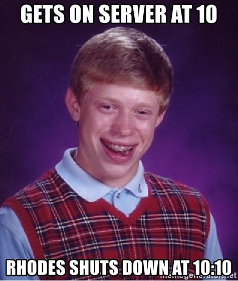 Bad Luck Brian - gets on server at 10 rhodes shuts down at 10:10