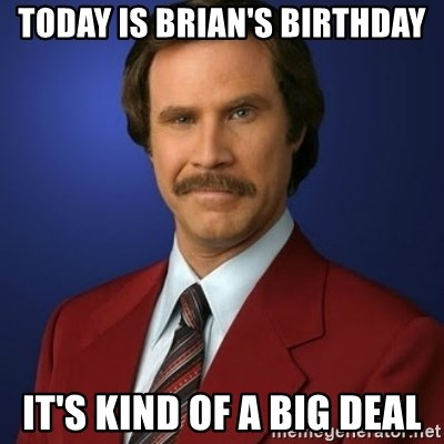 Anchorman Birthday - Today is Brian's Birthday It's kind of a big deal