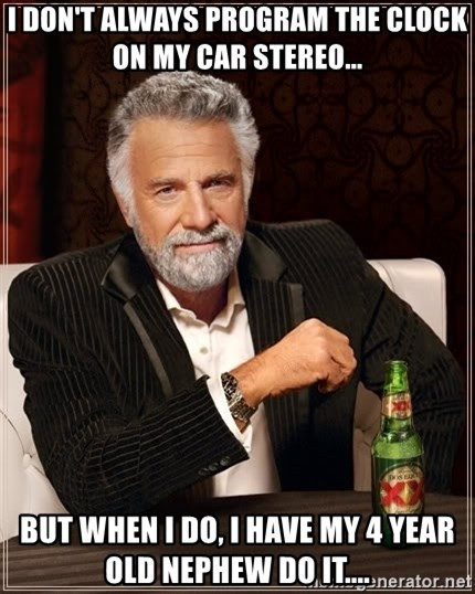 The Most Interesting Man In The World - I don't always program the clock on my car stereo... but when I do, I have my 4 year old nephew do it....