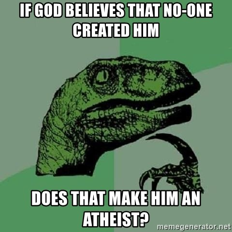 Philosoraptor - If God believes that no-one created him Does that make him an atheist?