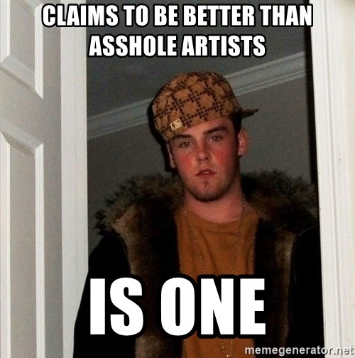 Scumbag Steve - Claims to be better than asshole artists Is one