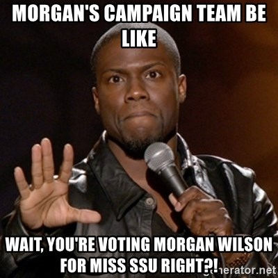 Kevin Hart - Morgan's Campaign Team Be Like Wait, You're Voting Morgan Wilson for Miss SSU right?!