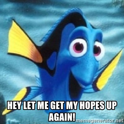 Dory -  Hey let me get my hopes up again!