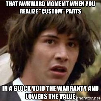 """Conspiracy Keanu - That awkward momemt when you realize """"custom"""" parts in a glock void the warranty and lowers the value"""
