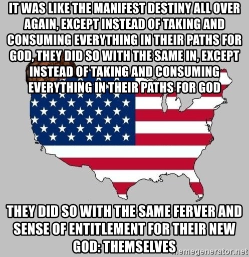 Scumbag America2 - It was like the manifest destiny all over again, except instead of taking and consuming everything in THEIR PATHS FOR GOD, THEY DID SO WITH THE SAME IN, EXCEPT INSTEAD OF TAKING AND CONSUMING EVERYTHING In their paths for god They did so with the same FERVER AND SENSE OF ENTITLEMENT FOR THEIR NEW GOD: THEMSELVES