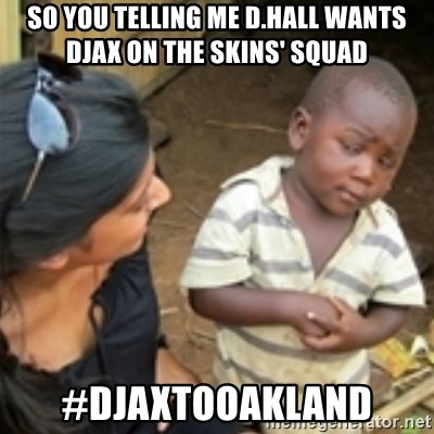 Skeptical african kid  - SO YOU TellinG me D.HALL WANTS DJAX ON THE SKINS' SQUAD #DJAXTOOAKLAND