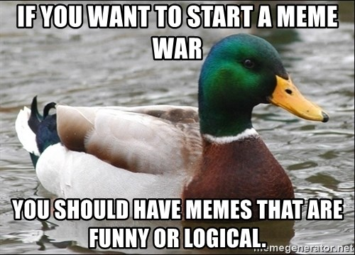 Actual Advice Mallard 1 - if you want to start a meme war you should have memes that are funny or logical.