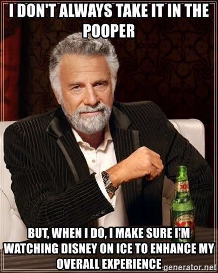 The Most Interesting Man In The World - I don't always take it in the pooper But, when I do, I make sure I'm watching Disney on Ice to enhance my overall experience