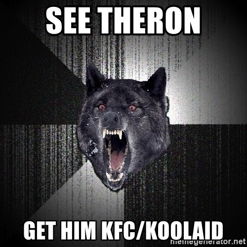 Insanity Wolf - See Theron  Get him KFC/Koolaid