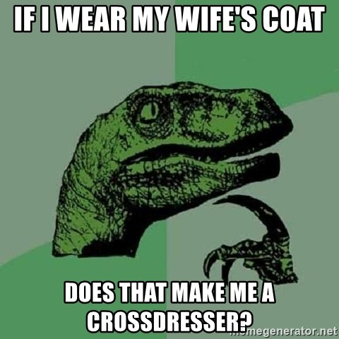 Philosoraptor - If I wear my wife's coat does that make me a crossdresser?