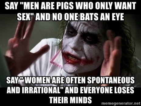 joker mind loss - say ''men are pigs who only want sex'' and no one bats an eye say '' women are often spontaneous and irrational'' and everyone loses their minds