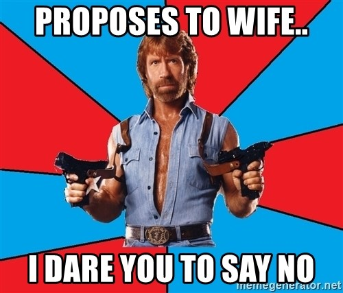 Chuck Norris  - proposes to wife.. I dare you to say no