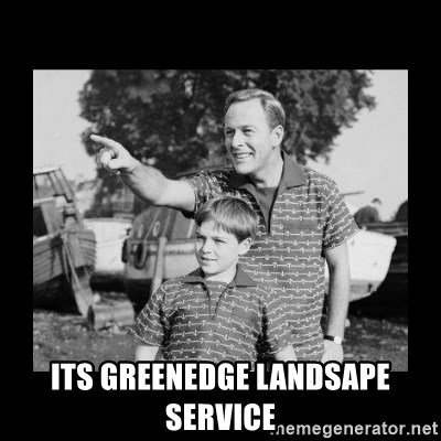 look son a faggot -  Its Greenedge landsape service
