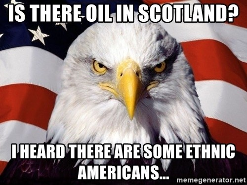 American Pride Eagle - is there oil in scotland? I heard there are some ethnic americans...