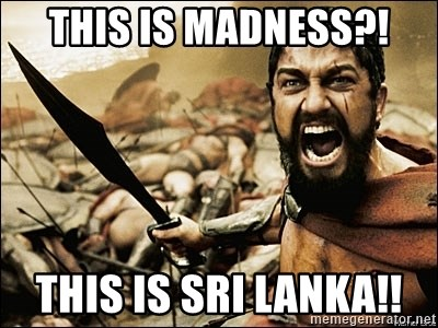 This Is Sparta Meme - This is madness?! This is Sri Lanka!!