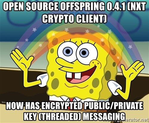 spongebob rainbow - OPEN SOURCE OFFSPRING 0.4.1 (NXT CRYPTO CLIENT) NOW HAS ENCRYPTED PUBLIC/PRIVATE KEY (THREADED) MESSAGING